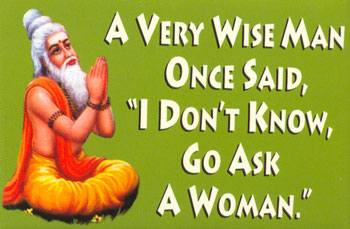 a wise man said i don't know go ask a woman