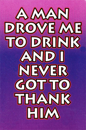 a man drove me to drink i never got to thank him