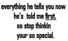 everything he tells you now he's told me first so stop thinkin your so special