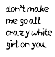 don't make me go all crazy white girl on you