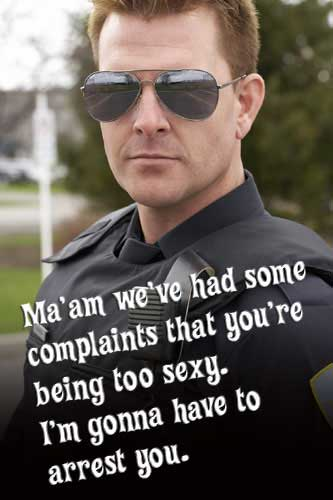 ma'am we've had some complaints that you're being too sexy i'm gonna have to arrest you