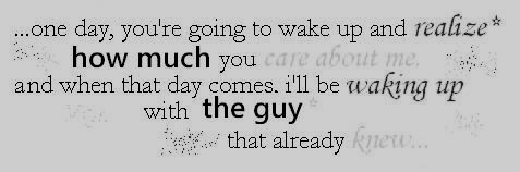 youll realize how much you care about me ill be waking up with the guy that already knew