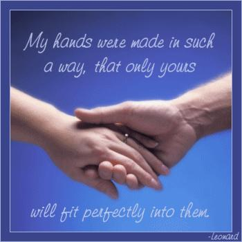 my hands were made in such a way that only yours will fit perfectly into them