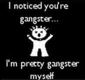 i noticed you're gangster i'm pretty gangster myself