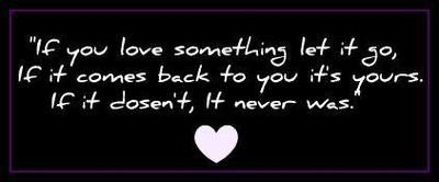 if you love something let it go if it comes back to you it's yours if it doesn't it never was