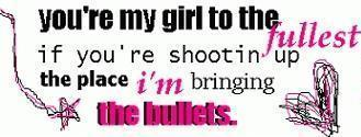 you're my girl to the fullest if you're shootin up the place im bringing the bullets