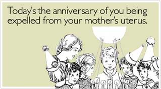 todays the anniversary of you being expelled from your mother's uterus