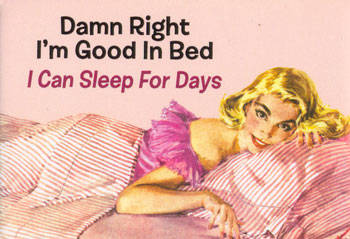 damn right i'm good in bed i can sleep for days