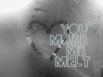 you make me melt