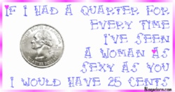 if i had a quarter for every time i've seen a woman as sexy as you i would have 25  cents