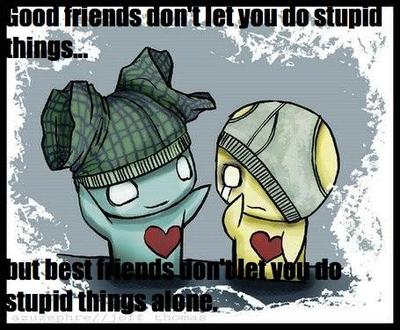 good friends don't let you do stupid things but best friends don't let you do stupid things alone