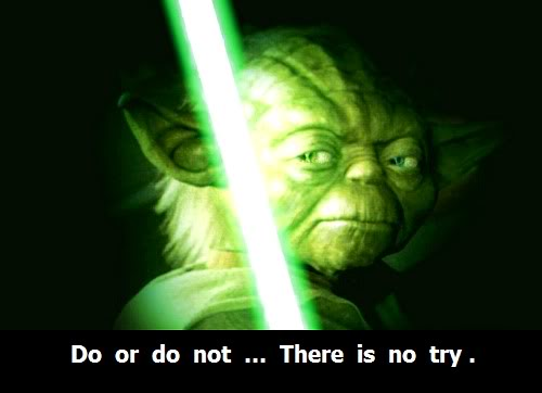 do or do not there is no try yoda