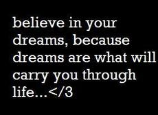 believe in your dreams because dreams are what will carry you through life