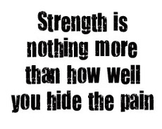 strength is nothing more than how well you hide the pain